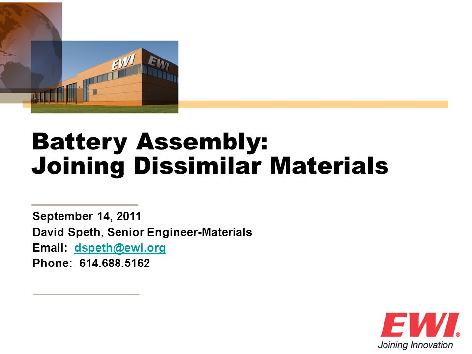 September 14, 2011 David Speth, Senior Engineer-Materials Email: dspeth@ewi.orgdspeth@ewi.org Phone: 614.688.5162 Battery Assembly: Joining Dissimilar