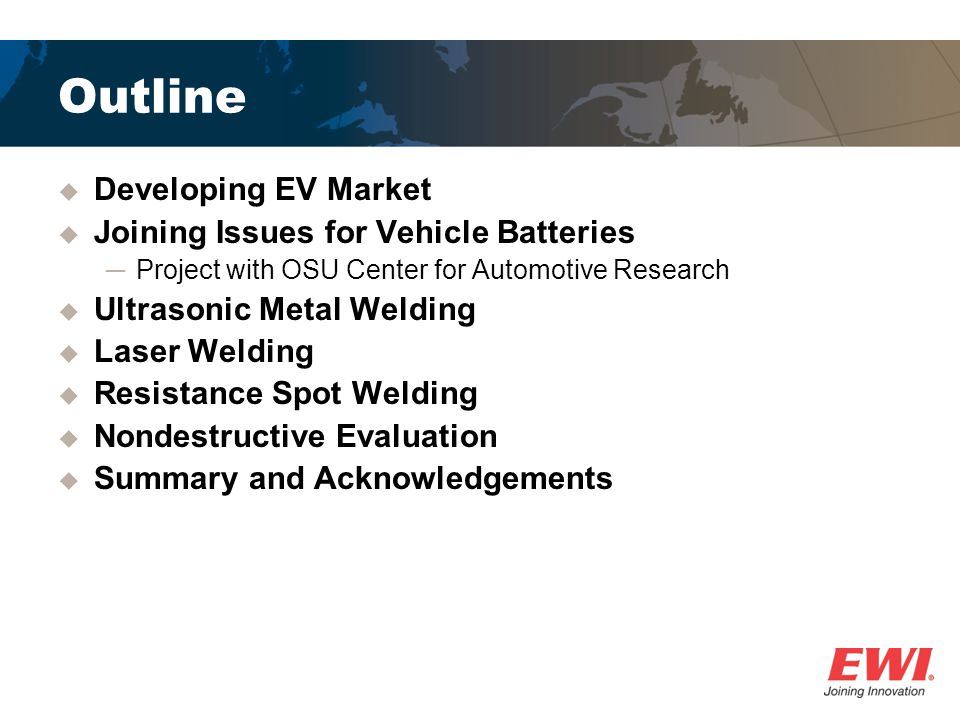 Outline Developing EV Market Joining Issues for Vehicle Batteries Project with OSU Center for Automotive Research Ultrasonic Metal Welding Laser Weldi
