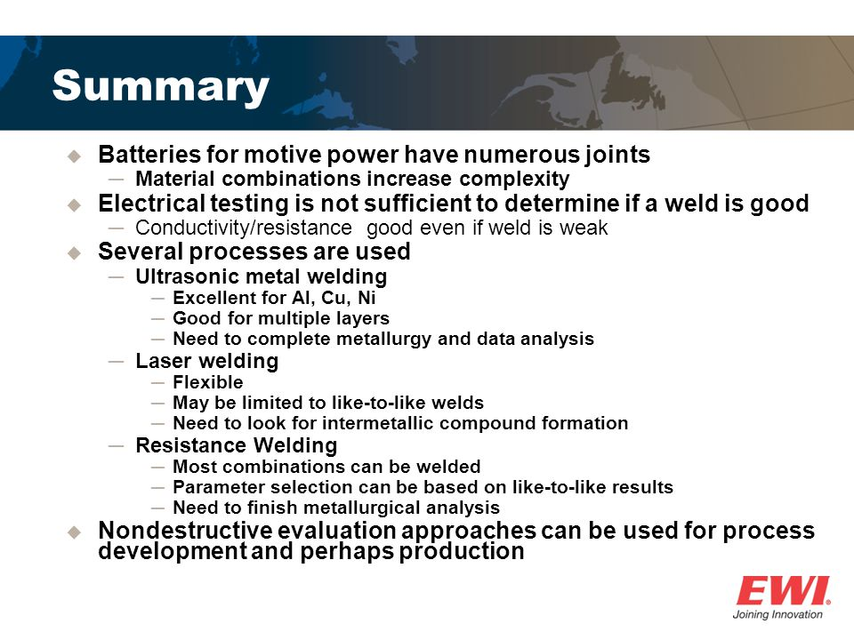 Summary Batteries for motive power have numerous joints Material combinations increase complexity Electrical testing is not sufficient to determine if