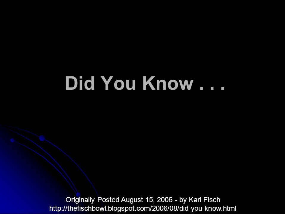 Did You Know... Originally Posted August 15, 2006 - by Karl Fisch http://thefischbowl.blogspot.com/2006/08/did-you-know.html