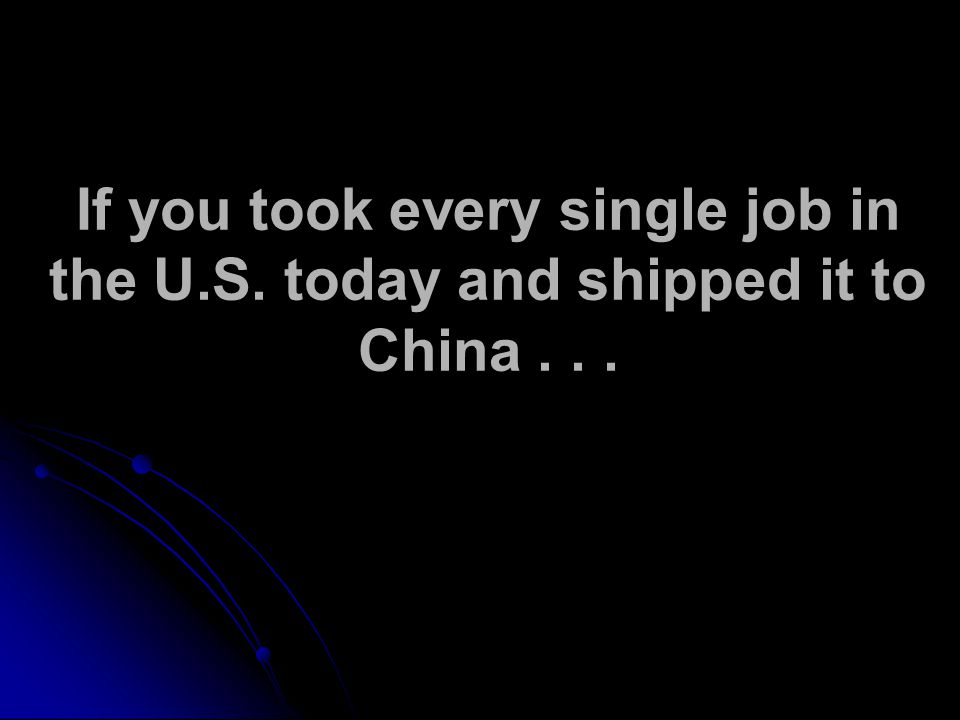 If you took every single job in the U.S. today and shipped it to China...