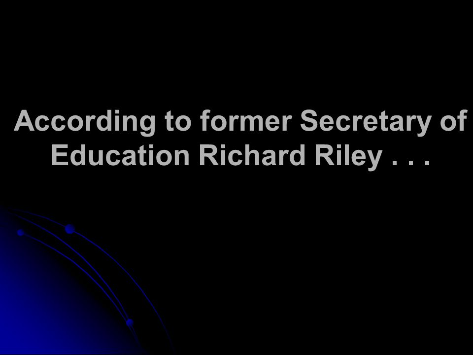 According to former Secretary of Education Richard Riley...