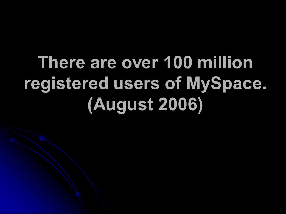 There are over 100 million registered users of MySpace. (August 2006)