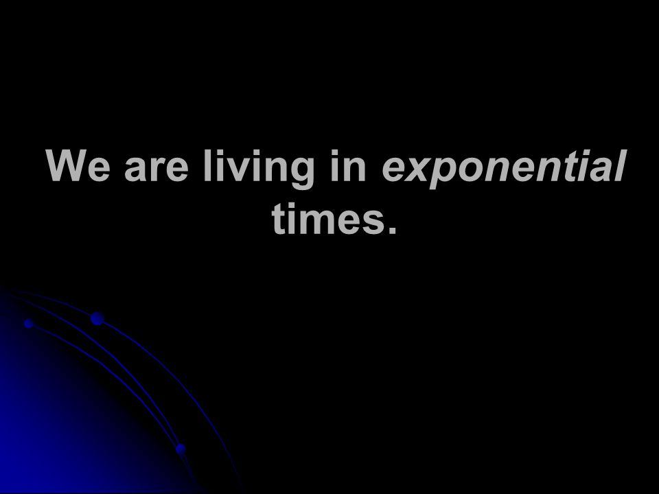 We are living in exponential times.