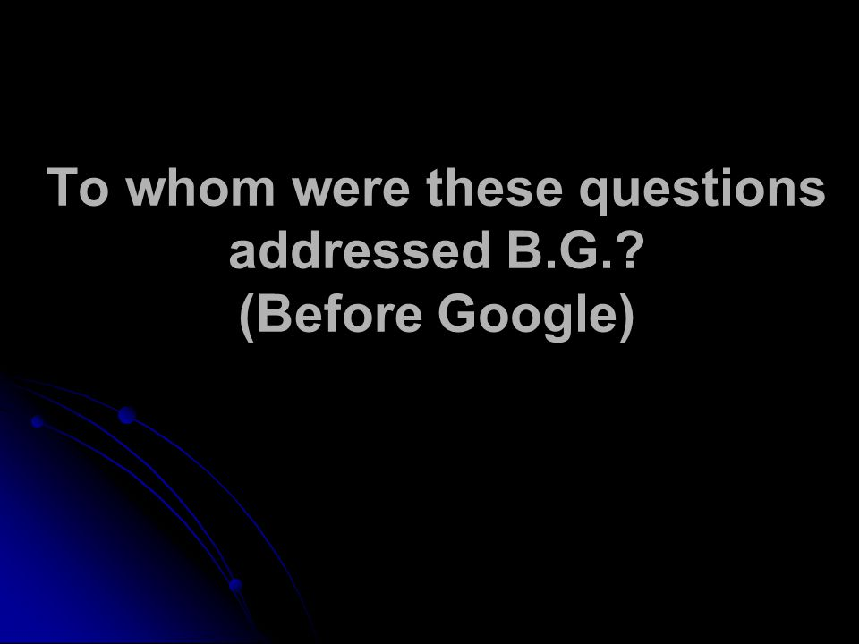 To whom were these questions addressed B.G.? (Before Google)