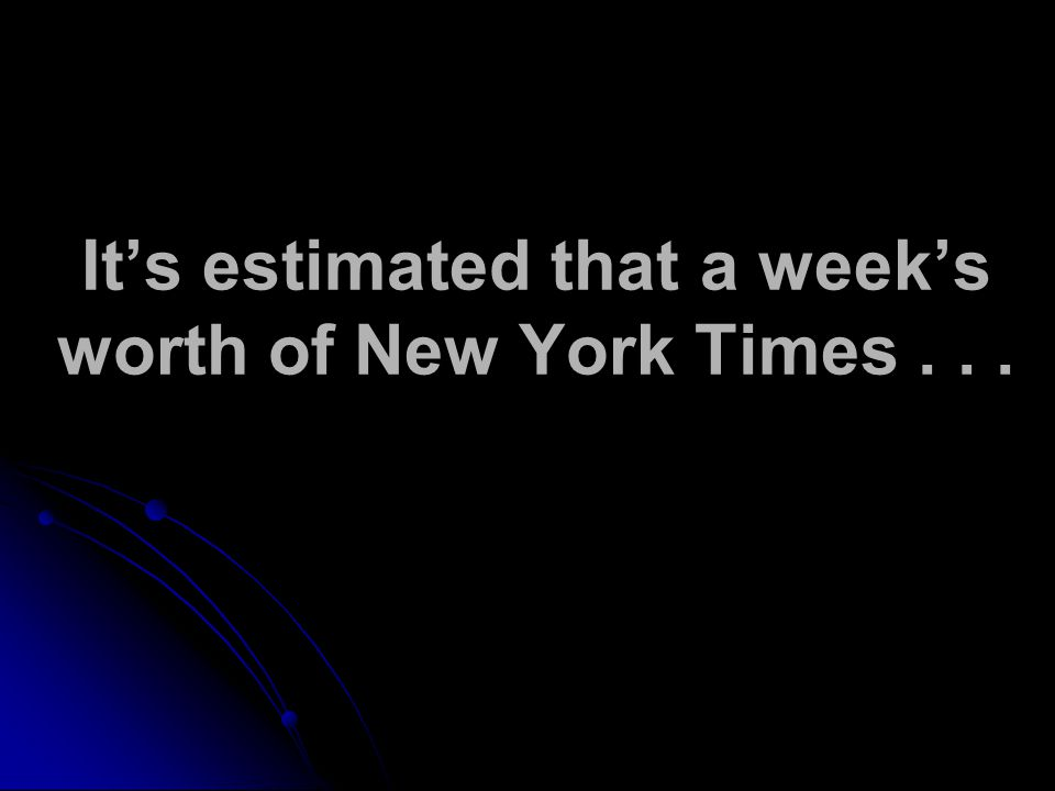 Its estimated that a weeks worth of New York Times...