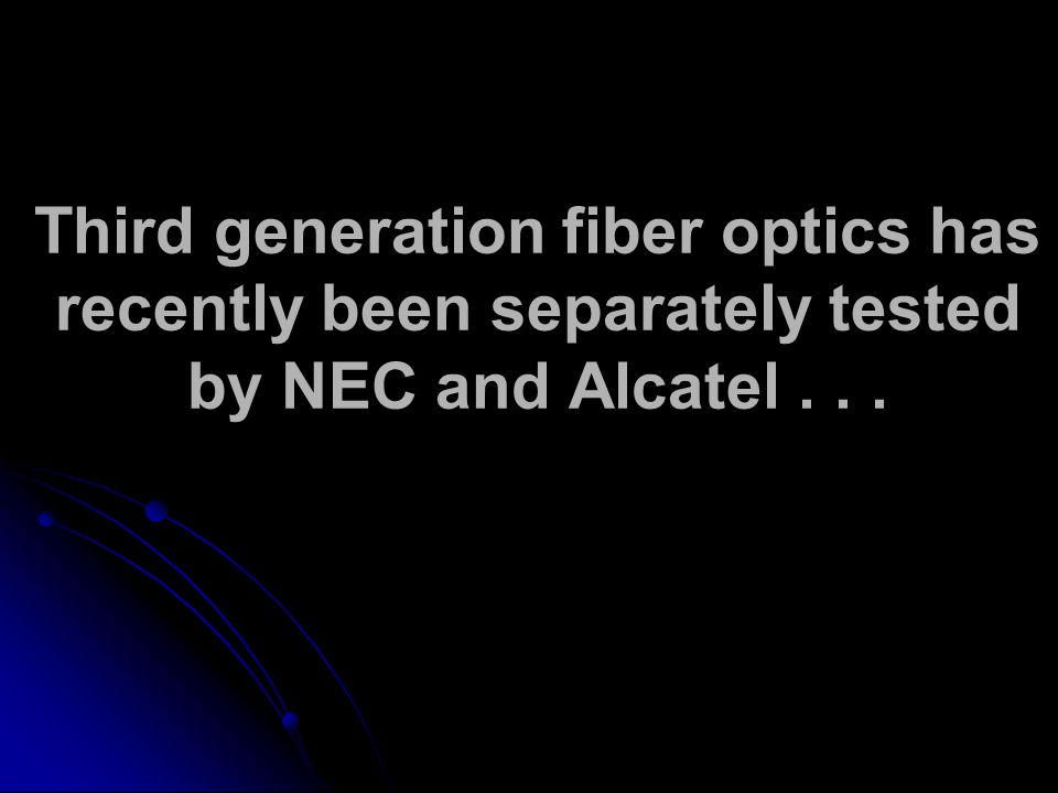 Third generation fiber optics has recently been separately tested by NEC and Alcatel...