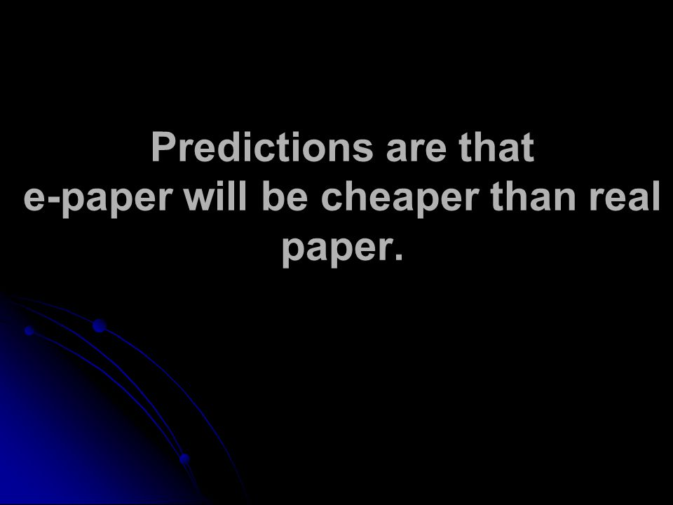Predictions are that e-paper will be cheaper than real paper.