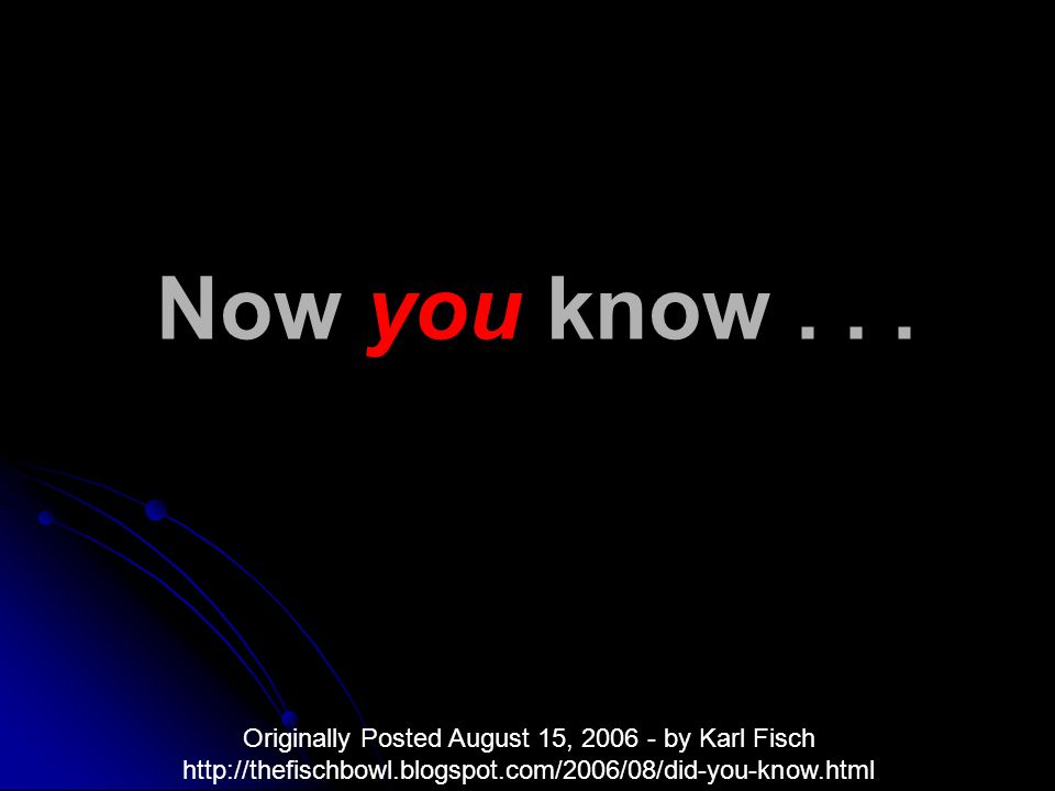 Now you know... Originally Posted August 15, 2006 - by Karl Fisch http://thefischbowl.blogspot.com/2006/08/did-you-know.html