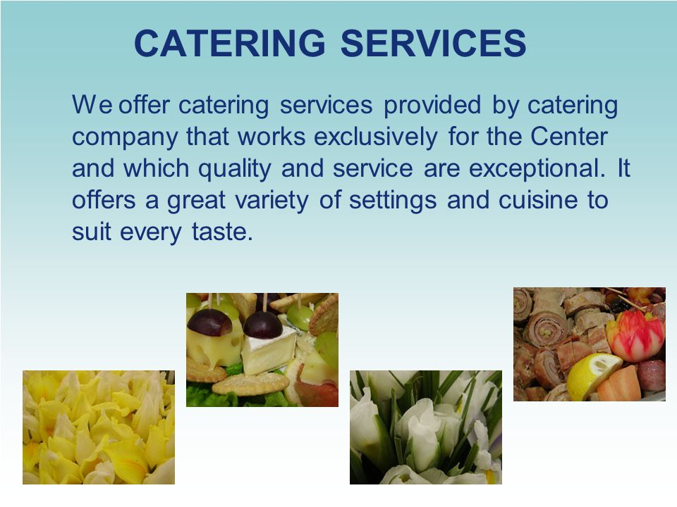 CATERING SERVICES We offer catering services provided by catering company that works exclusively for the Center and which quality and service are exce