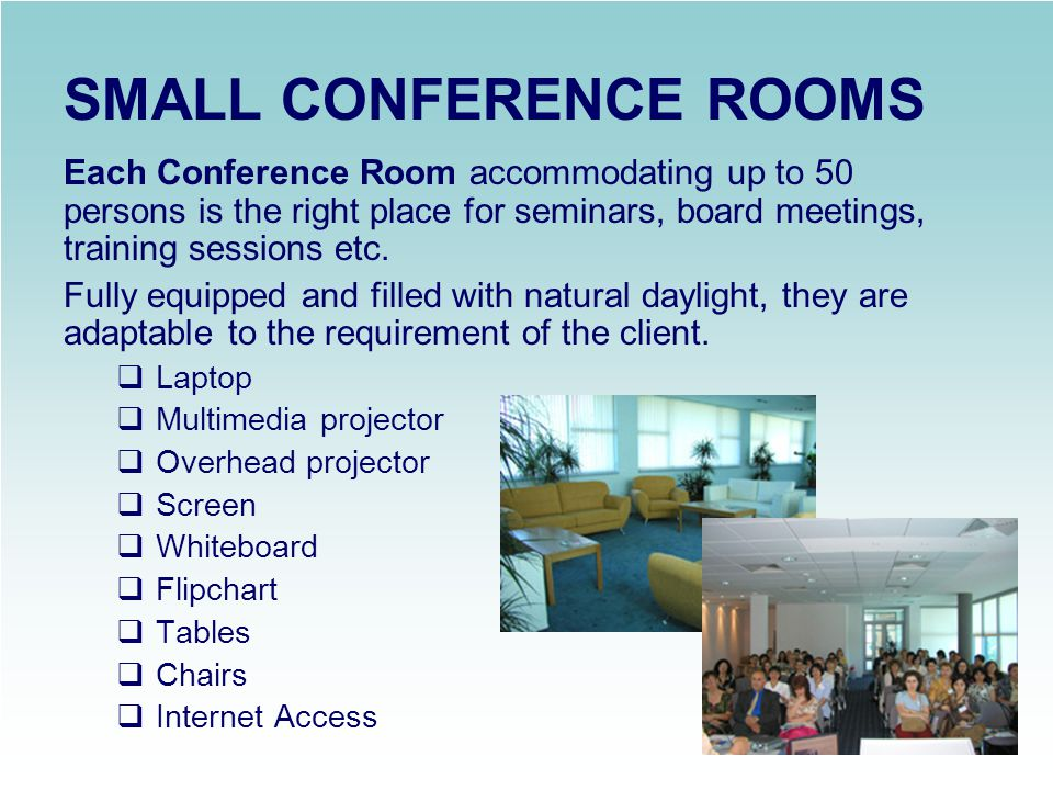 MEETING ROOMS The Small Meeting Rooms (up to 25 seats) are suitable for any arrangements of the clients choice.