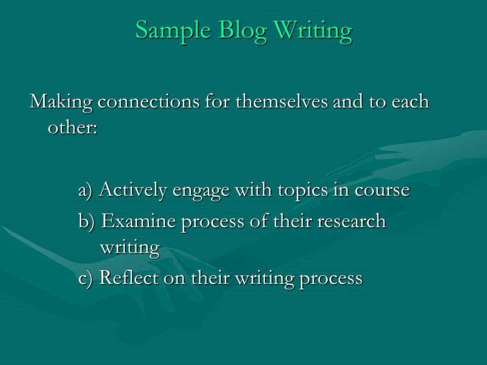 Sample Blog Writing Making connections for themselves and to each other: a) Actively engage with topics in course a) Actively engage with topics in course b) Examine process of their research writing b) Examine process of their research writing c) Reflect on their writing process