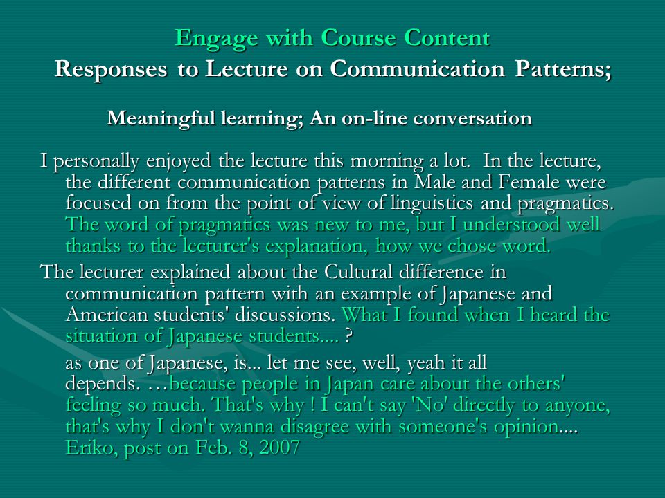 Engage with Course Content Responses to Lecture on Communication Patterns; Meaningful learning; An on-line conversation I personally enjoyed the lecture this morning a lot.