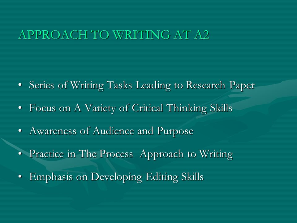 APPROACH TO WRITING AT A2 Series of Writing Tasks Leading to Research PaperSeries of Writing Tasks Leading to Research Paper Focus on A Variety of Critical Thinking SkillsFocus on A Variety of Critical Thinking Skills Awareness of Audience and PurposeAwareness of Audience and Purpose Practice in The Process Approach to WritingPractice in The Process Approach to Writing Emphasis on Developing Editing SkillsEmphasis on Developing Editing Skills