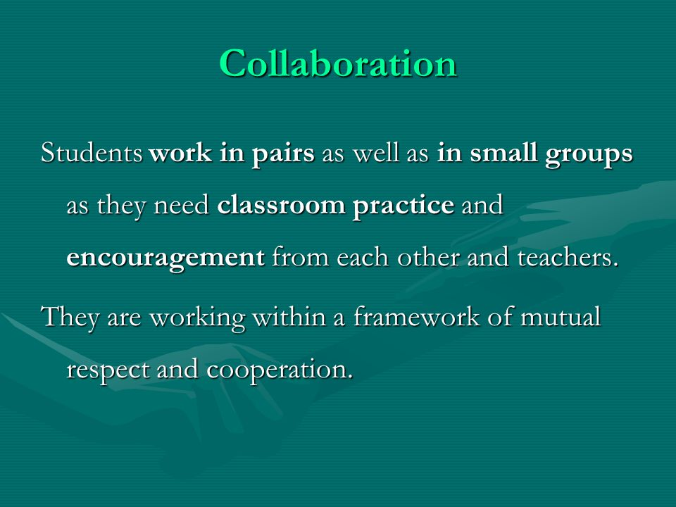 Collaboration Students work in pairs as well as in small groups as they need classroom practice and encouragement from each other and teachers.