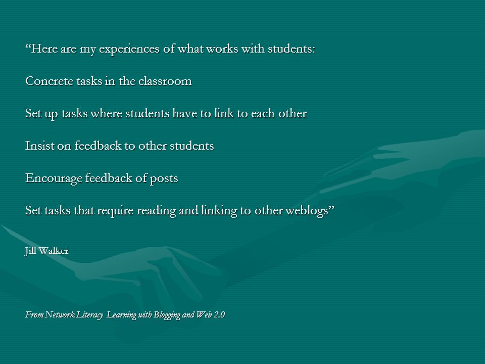 Here are my experiences of what works with students: Concrete tasks in the classroom Set up tasks where students have to link to each other Insist on feedback to other students Encourage feedback of posts Set tasks that require reading and linking to other weblogs Jill Walker From Network Literacy Learning with Blogging and Web 2.0