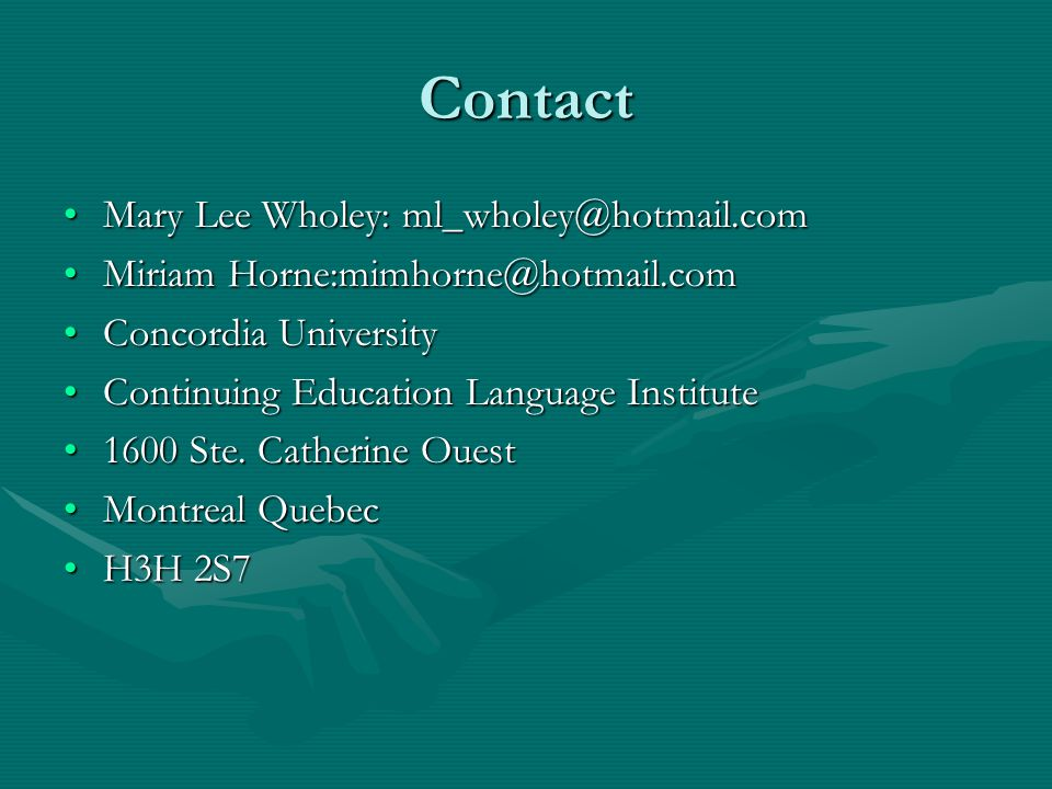 Contact Mary Lee Wholey: ml_wholey@hotmail.comMary Lee Wholey: ml_wholey@hotmail.com Miriam Horne:mimhorne@hotmail.comMiriam Horne:mimhorne@hotmail.com Concordia UniversityConcordia University Continuing Education Language InstituteContinuing Education Language Institute 1600 Ste.