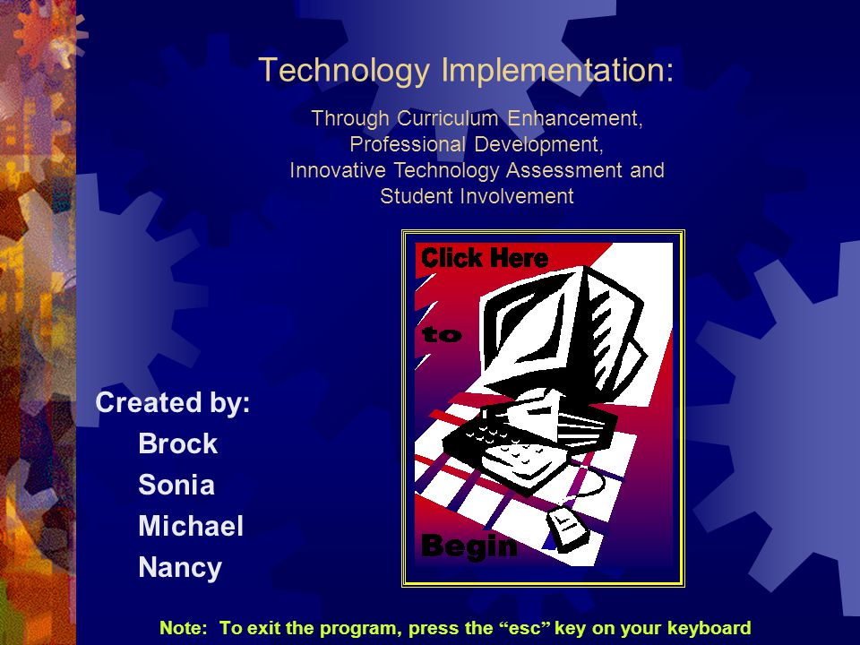 Technology Implementation: Created by: Brock Sonia Michael Nancy Note: To exit the program, press the esc key on your keyboard Through Curriculum Enhancement, Professional Development, Innovative Technology Assessment and Student Involvement