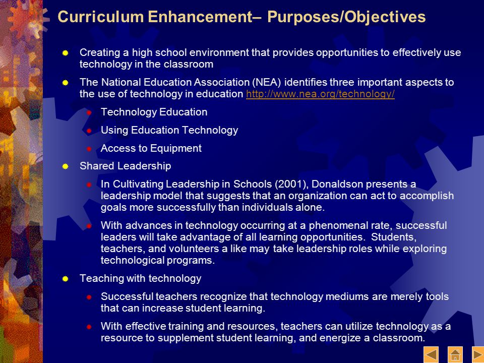 Curriculum Enhancement– Purposes/Objectives Creating a high school environment that provides opportunities to effectively use technology in the classroom The National Education Association (NEA) identifies three important aspects to the use of technology in education http://www.nea.org/technology/http://www.nea.org/technology/ Technology Education Using Education Technology Access to Equipment Shared Leadership In Cultivating Leadership in Schools (2001), Donaldson presents a leadership model that suggests that an organization can act to accomplish goals more successfully than individuals alone.