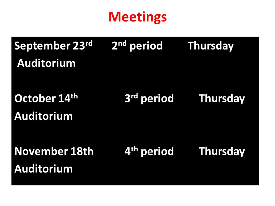 Meetings September 23 rd 2 nd period Thursday Auditorium October 14 th 3 rd period Thursday Auditorium November 18th 4 th period Thursday Auditorium