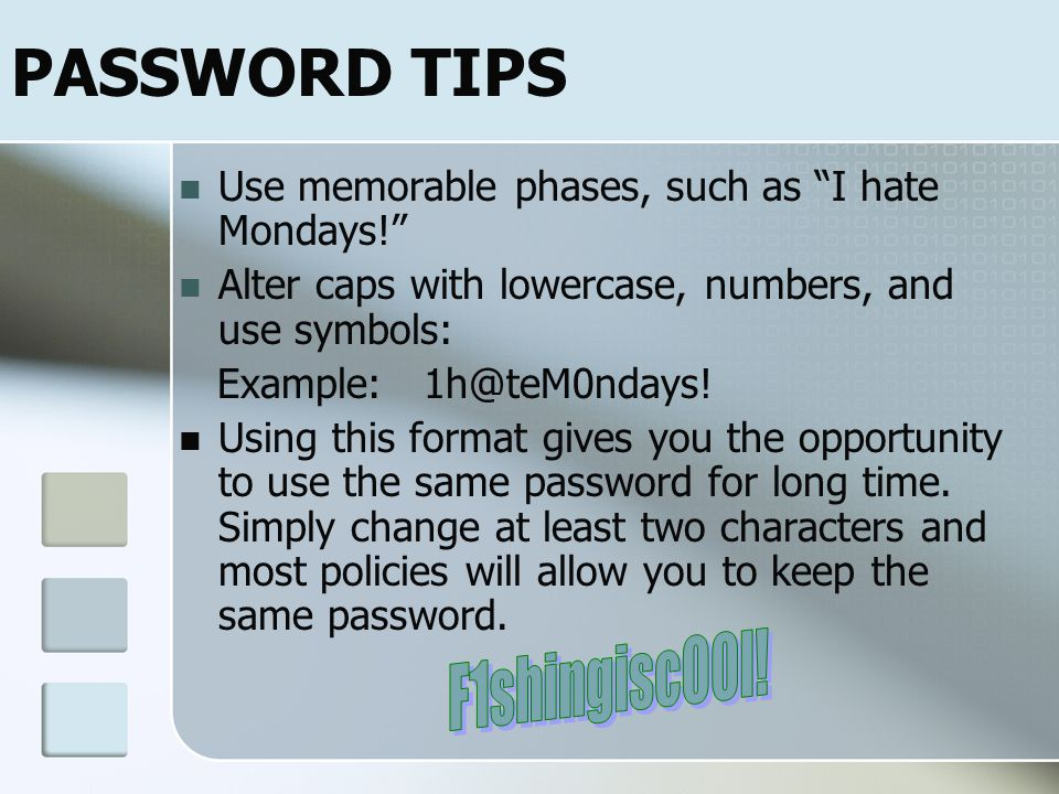 STRONG PASSWORD Use at least nine characters, including numerals and symbols Avoid common (dictionary) words Dont use your personal information, login