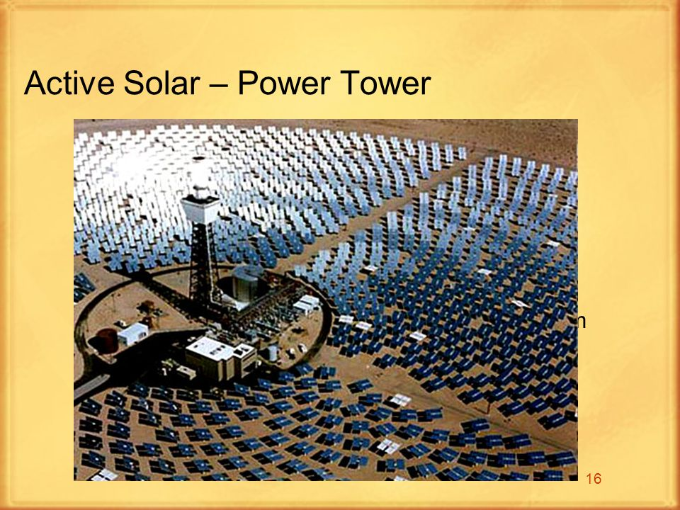 16 Active Solar – Power Tower Solar power towers use a large field of sun- tracking mirrors called heliostats that face a central tower They focus the sunlight onto a receiver on its top The intense energy concentrated onto the tower produces temperatures up to 1,500 degrees Celsius (2,732 degrees Fahrenheit That energy then heats up water, producing steam that drives a turbine to produce electricity