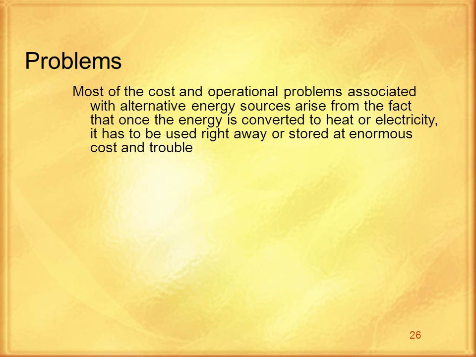 26 Problems Most of the cost and operational problems associated with alternative energy sources arise from the fact that once the energy is converted to heat or electricity, it has to be used right away or stored at enormous cost and trouble