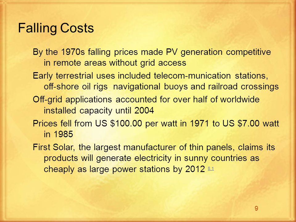 9 By the 1970s falling prices made PV generation competitive in remote areas without grid access Early terrestrial uses included telecom-munication stations, off-shore oil rigs navigational buoys and railroad crossings Off-grid applications accounted for over half of worldwide installed capacity until 2004 Prices fell from US $100.00 per watt in 1971 to US $7.00 watt in 1985 First Solar, the largest manufacturer of thin panels, claims its products will generate electricity in sunny countries as cheaply as large power stations by 2012 8.1 8.1 Falling Costs