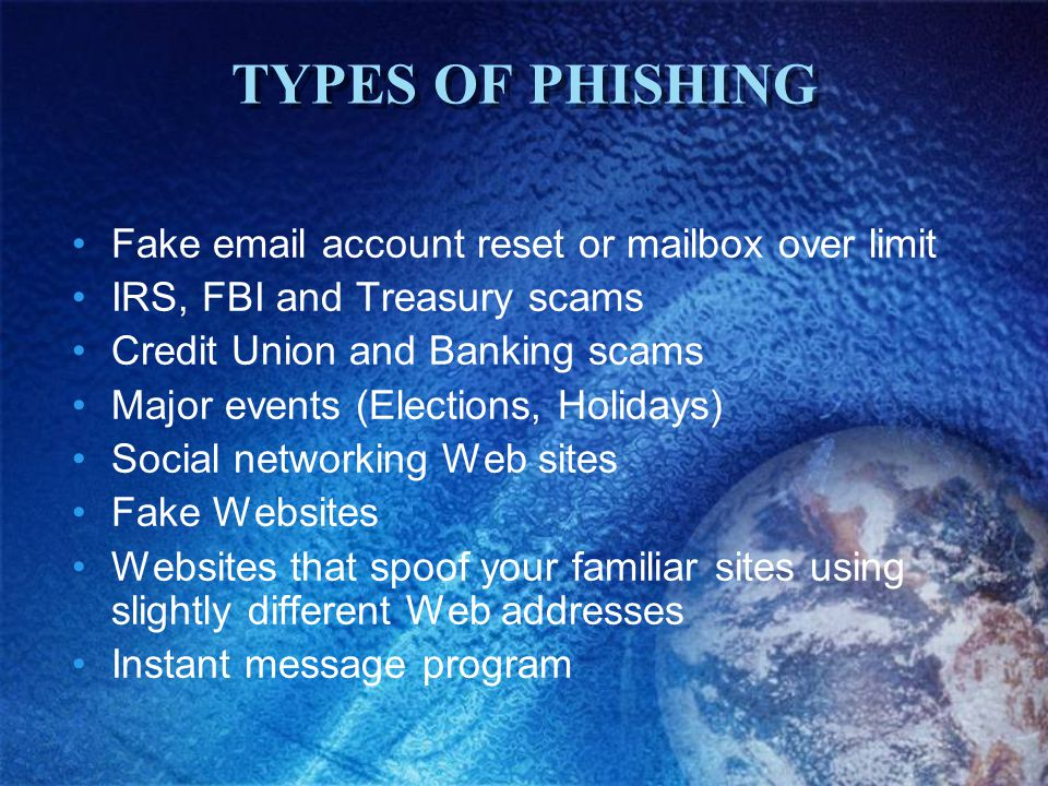TYPES OF PHISHING Fake email account reset or mailbox over limit IRS, FBI and Treasury scams Credit Union and Banking scams Major events (Elections, Holidays) Social networking Web sites Fake Websites Websites that spoof your familiar sites using slightly different Web addresses Instant message program