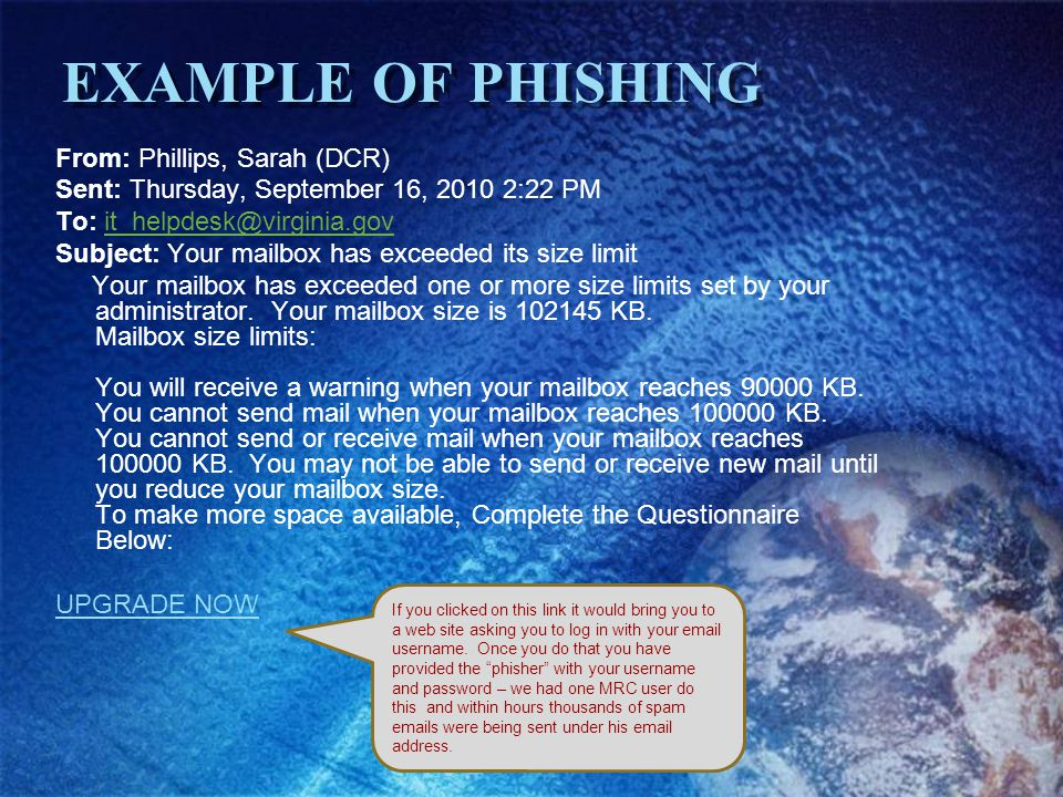 EXAMPLE OF PHISHING From: Phillips, Sarah (DCR) Sent: Thursday, September 16, 2010 2:22 PM To: it_helpdesk@virginia.govit_helpdesk@virginia.gov Subject: Your mailbox has exceeded its size limit Your mailbox has exceeded one or more size limits set by your administrator.