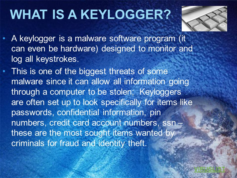 A keylogger is a malware software program (it can even be hardware) designed to monitor and log all keystrokes.