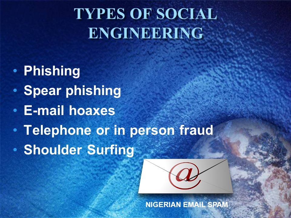TYPES OF SOCIAL ENGINEERING Phishing Spear phishing E-mail hoaxes Telephone or in person fraud Shoulder Surfing NIGERIAN EMAIL SPAM