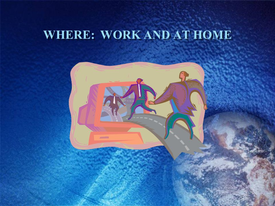 WHERE: WORK AND AT HOME