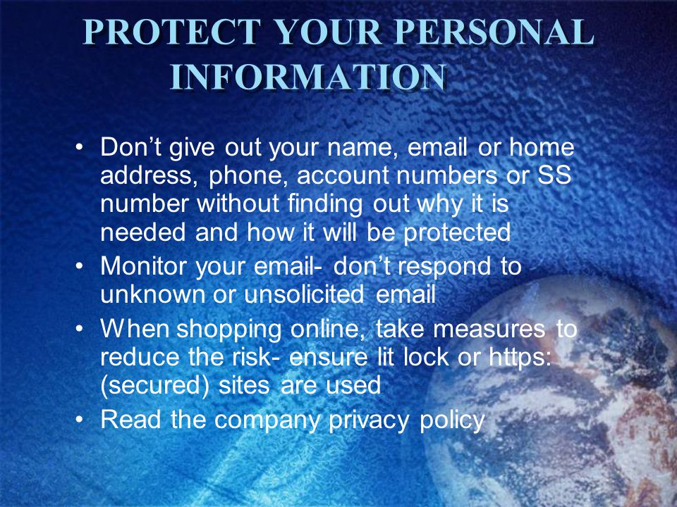 PROTECT YOUR PERSONAL INFORMATION Dont give out your name, email or home address, phone, account numbers or SS number without finding out why it is needed and how it will be protected Monitor your email- dont respond to unknown or unsolicited email When shopping online, take measures to reduce the risk- ensure lit lock or https: (secured) sites are used Read the company privacy policy