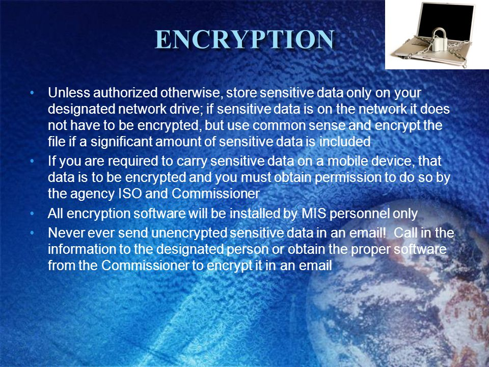 ENCRYPTIONENCRYPTION Unless authorized otherwise, store sensitive data only on your designated network drive; if sensitive data is on the network it does not have to be encrypted, but use common sense and encrypt the file if a significant amount of sensitive data is included If you are required to carry sensitive data on a mobile device, that data is to be encrypted and you must obtain permission to do so by the agency ISO and Commissioner All encryption software will be installed by MIS personnel only Never ever send unencrypted sensitive data in an email.