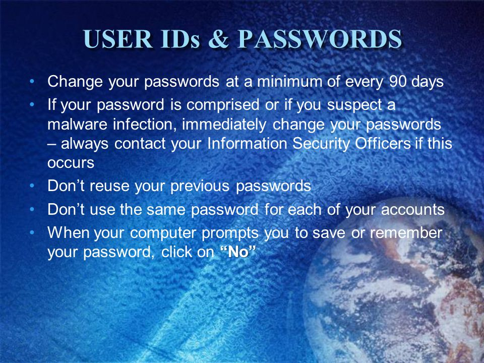 USER IDs & PASSWORDS Change your passwords at a minimum of every 90 days If your password is comprised or if you suspect a malware infection, immediately change your passwords – always contact your Information Security Officers if this occurs Dont reuse your previous passwords Dont use the same password for each of your accounts NoWhen your computer prompts you to save or remember your password, click on No
