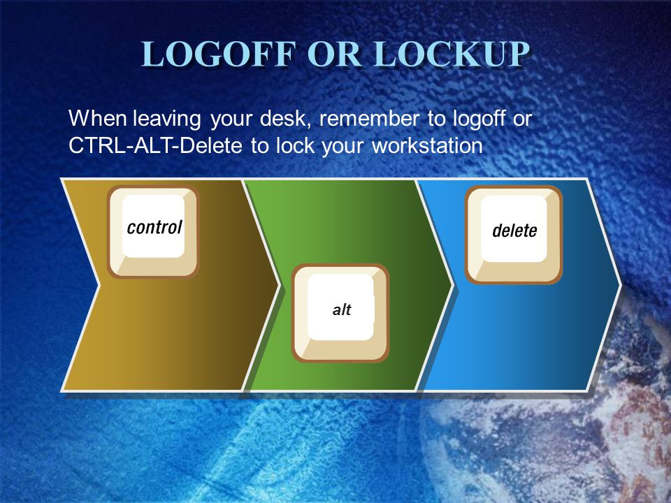 LOGOFF OR LOCKUP When leaving your desk, remember to logoff or CTRL-ALT-Delete to lock your workstation alt