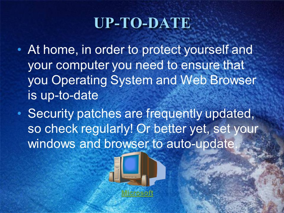 UP-TO-DATEUP-TO-DATE At home, in order to protect yourself and your computer you need to ensure that you Operating System and Web Browser is up-to-date Security patches are frequently updated, so check regularly.