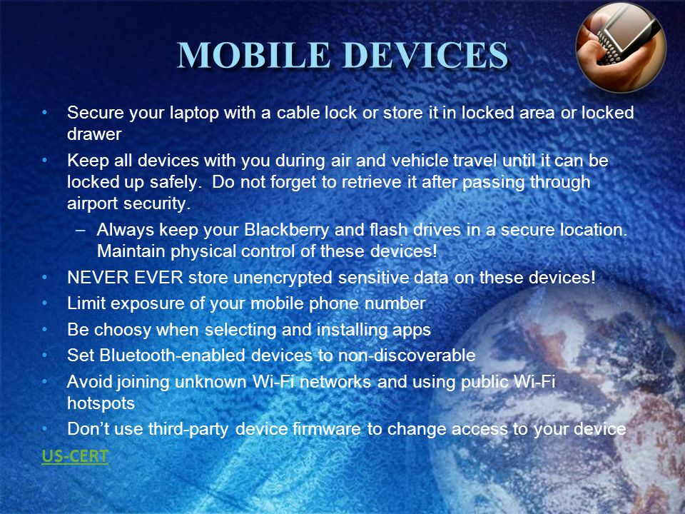 MOBILE DEVICES Secure your laptop with a cable lock or store it in locked area or locked drawer Keep all devices with you during air and vehicle travel until it can be locked up safely.