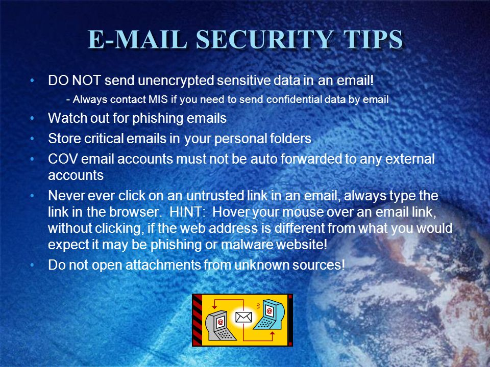 E-MAIL SECURITY TIPS DO NOT send unencrypted sensitive data in an email.