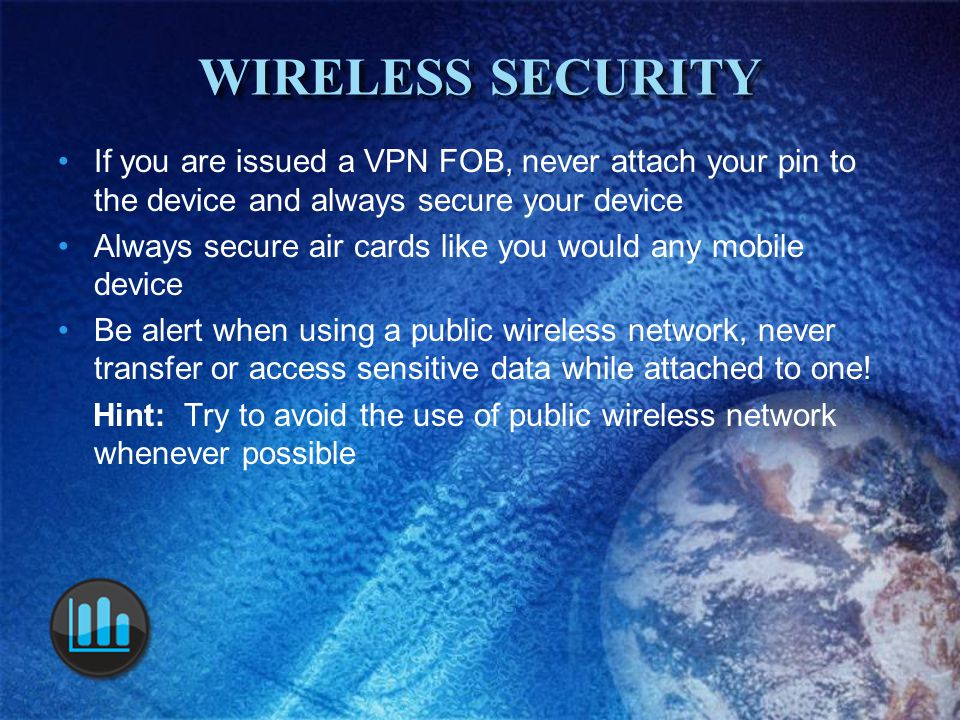 WIRELESS SECURITY If you are issued a VPN FOB, never attach your pin to the device and always secure your device Always secure air cards like you would any mobile device Be alert when using a public wireless network, never transfer or access sensitive data while attached to one.