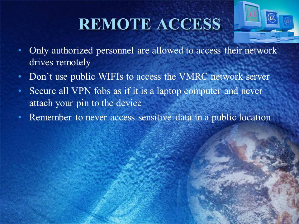 REMOTE ACCESS Only authorized personnel are allowed to access their network drives remotely Dont use public WIFIs to access the VMRC network server Secure all VPN fobs as if it is a laptop computer and never attach your pin to the device Remember to never access sensitive data in a public location