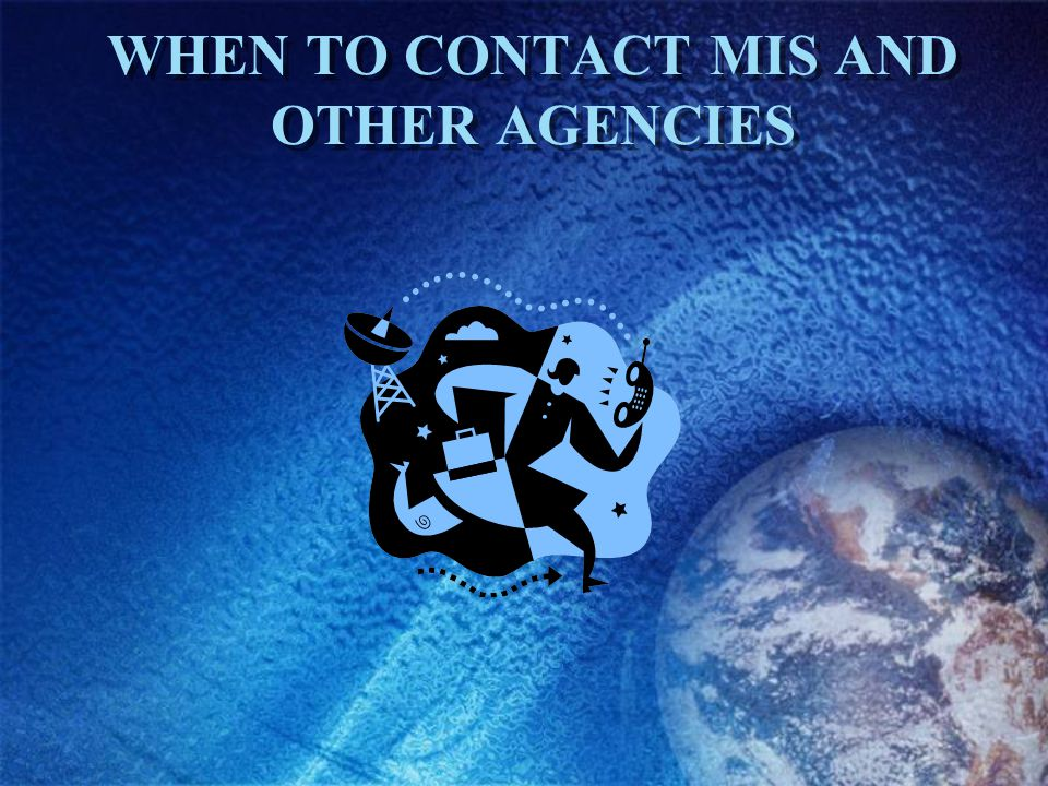 WHEN TO CONTACT MIS AND OTHER AGENCIES