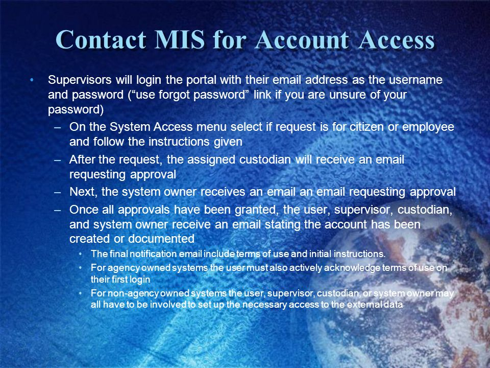 Contact MIS for Account Access Supervisors will login the portal with their email address as the username and password (use forgot password link if you are unsure of your password) –On the System Access menu select if request is for citizen or employee and follow the instructions given –After the request, the assigned custodian will receive an email requesting approval –Next, the system owner receives an email an email requesting approval –Once all approvals have been granted, the user, supervisor, custodian, and system owner receive an email stating the account has been created or documented The final notification email include terms of use and initial instructions.