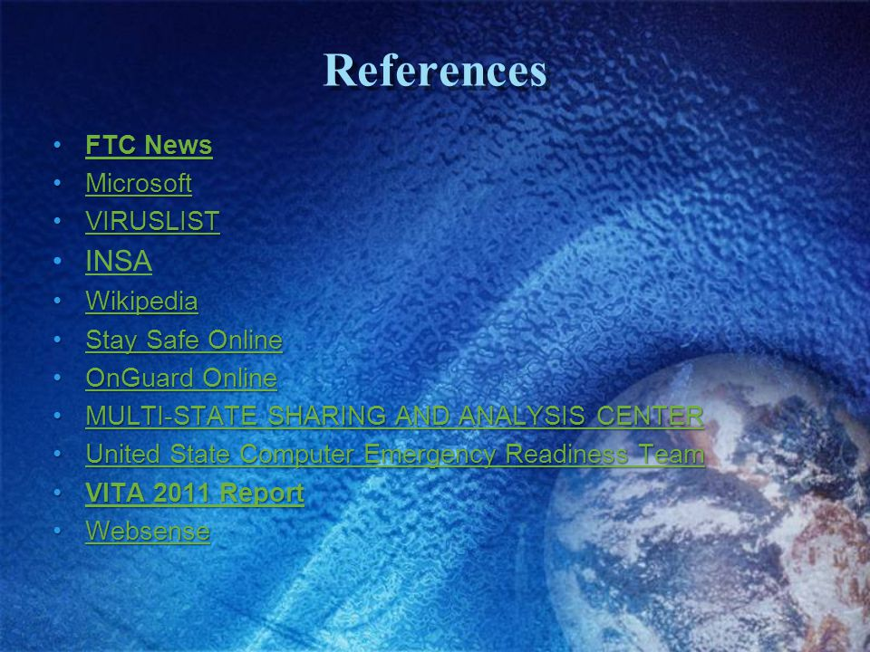 References FTC NewsFTC NewsFTC NewsFTC News MicrosoftMicrosoftMicrosoft VIRUSLISTVIRUSLISTVIRUSLIST INSA WikipediaWikipediaWikipedia Stay Safe OnlineStay Safe OnlineStay Safe OnlineStay Safe Online OnGuard OnlineOnGuard OnlineOnGuard OnlineOnGuard Online MULTI-STATE SHARING AND ANALYSIS CENTERMULTI-STATE SHARING AND ANALYSIS CENTERMULTI-STATE SHARING AND ANALYSIS CENTERMULTI-STATE SHARING AND ANALYSIS CENTER United State Computer Emergency Readiness TeamUnited State Computer Emergency Readiness TeamUnited State Computer Emergency Readiness TeamUnited State Computer Emergency Readiness Team VITA 2011 ReportVITA 2011 ReportVITA 2011 ReportVITA 2011 Report WebsenseWebsenseWebsense