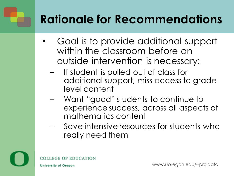 www.uoregon.edu/~projdata Rationale for Recommendations Goal is to provide additional support within the classroom before an outside intervention is necessary: –If student is pulled out of class for additional support, miss access to grade level content –Want good students to continue to experience success, across all aspects of mathematics content –Save intensive resources for students who really need them