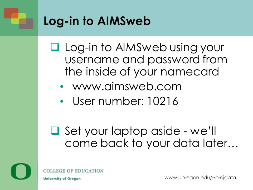 www.uoregon.edu/~projdata Log-in to AIMSweb Log-in to AIMSweb using your username and password from the inside of your namecard www.aimsweb.com User n