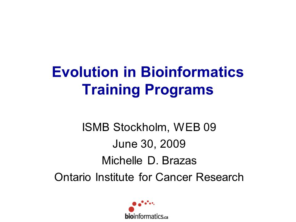 Evolution in Bioinformatics Training Programs ISMB Stockholm, WEB 09 June 30, 2009 Michelle D. Brazas Ontario Institute for Cancer Research