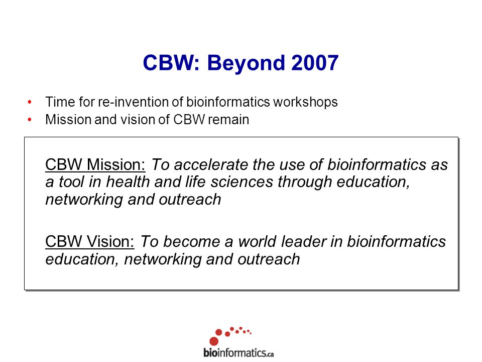 Time for re-invention of bioinformatics workshops Mission and vision of CBW remain CBW Mission: To accelerate the use of bioinformatics as a tool in h
