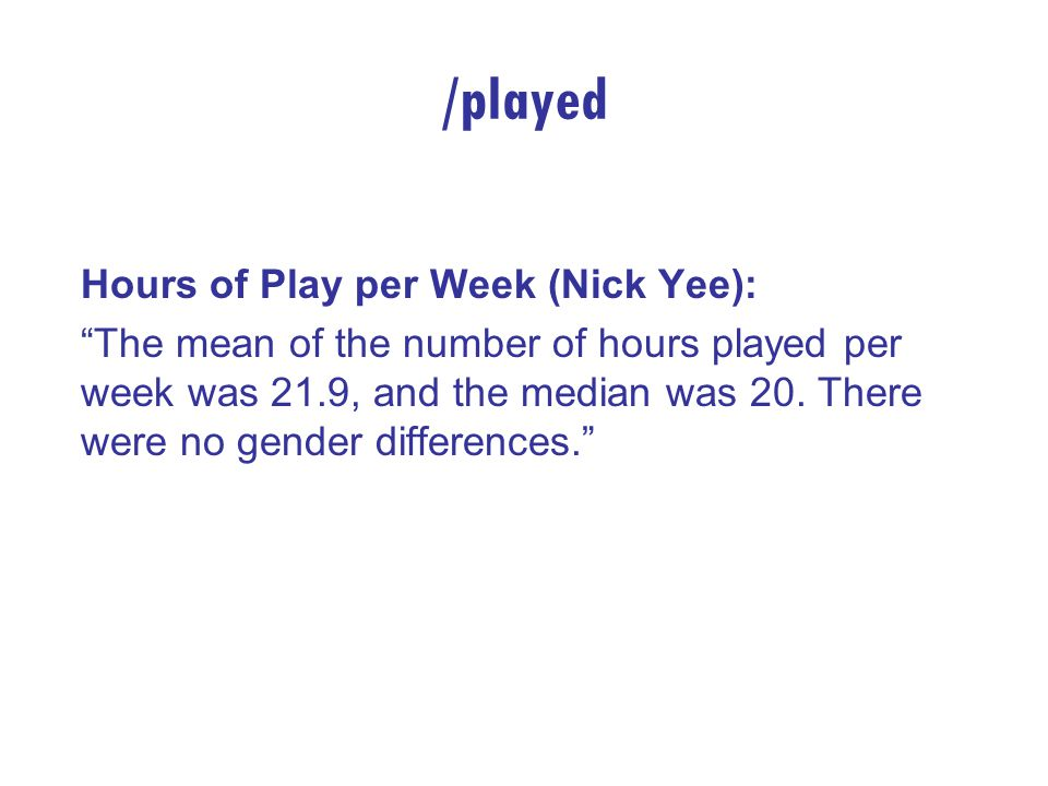 /played Hours of Play per Week (Nick Yee): The mean of the number of hours played per week was 21.9, and the median was 20.